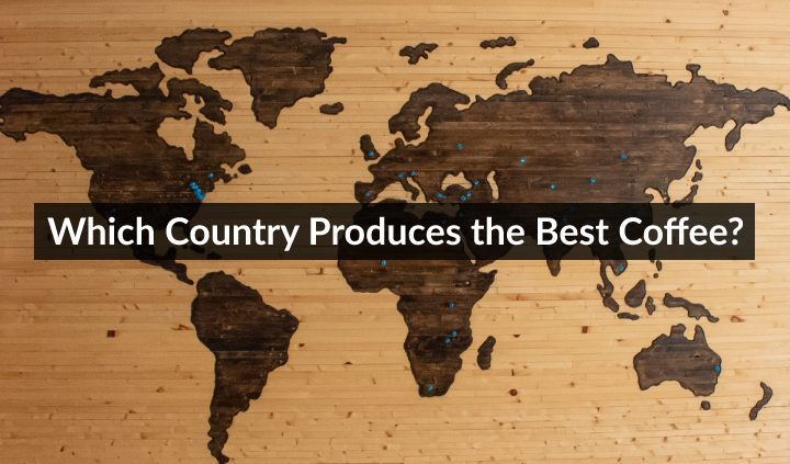 Which Country Produces The Best Coffee? Top 9 Countries